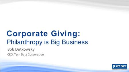 Corporate Giving: Philanthropy is Big Business Bob Dutkowsky CEO, Tech Data Corporation.
