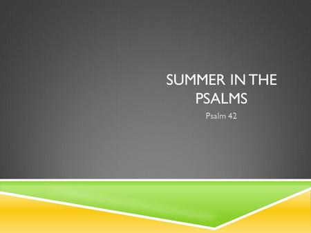 SUMMER IN THE PSALMS Psalm 42. PSALM 42 For the director of music. A maskil of the Sons of Korah. 1 As the deer pants for streams of water, so my soul.