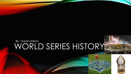 WORLD SERIES HISTORY By : Gavin Greco. WHAT IS THE WORLD SERIES? In a world series there are 5 games. On the last game who ever wins gets the trophy.