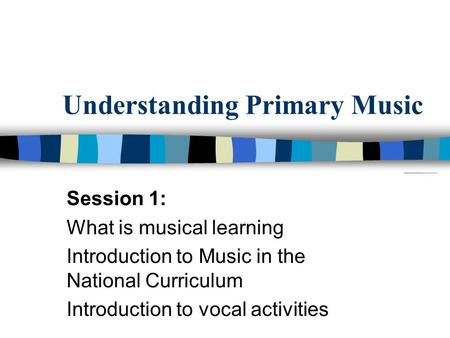 Understanding Primary Music Session 1: What is musical learning Introduction to Music in the National Curriculum Introduction to vocal activities.