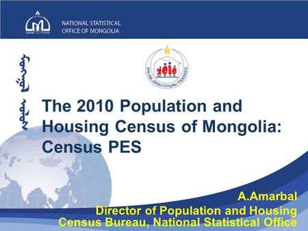 The 2010 Population and Housing Census of Mongolia: Census PES 1 A.Amarbal Director of Population and Housing Census Bureau, National Statistical Office.