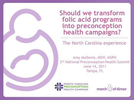 Should we transform folic acid programs into preconception health campaigns? The North Carolina experience Amy Mullenix, MSW, MSPH 3 rd National Preconception.