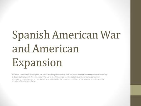 Spanish American War and American Expansion SSUSH14 The student will explain America's evolving relationship with the world at the turn of the twentieth.