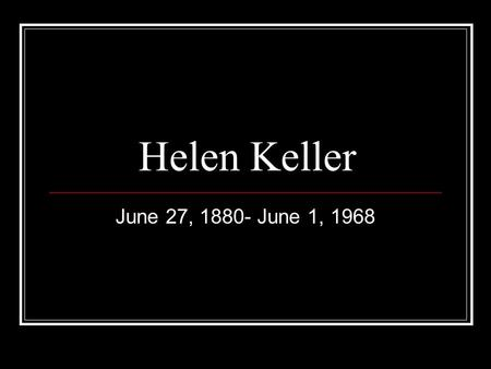 Helen Keller June 27, 1880- June 1, 1968. Helen Keller—Early Life Was born and raised in Tuscumbia, AL. Father was a confederate general and mother was.