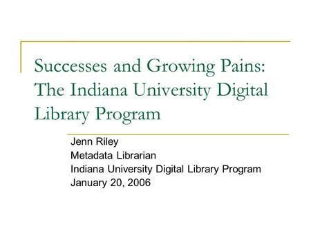 Successes and Growing Pains: The Indiana University Digital Library Program Jenn Riley Metadata Librarian Indiana University Digital Library Program January.