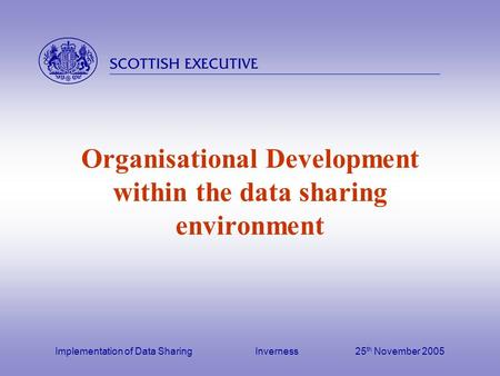 Implementation of Data Sharing Inverness25 th November 2005 Organisational Development within the data sharing environment.