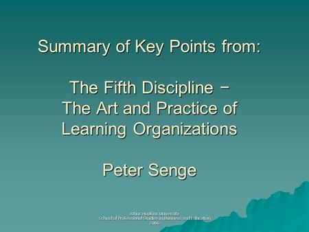 Johns Hopkins University School of Professional Studies in Business and Education 2006 Summary of Key Points from: The Fifth Discipline − The Art and Practice.