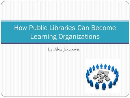 By: Alex Jakupovic How Public Libraries Can Become Learning Organizations.