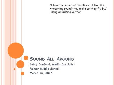 "S OUND A LL A ROUND Betsy Sanford, Media Specialist Palmer Middle School March 16, 2015 ""I love the sound of deadlines. I like the whooshing sound they."