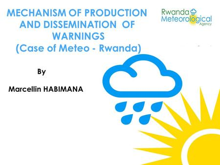 MECHANISM OF PRODUCTION AND DISSEMINATION OF WARNINGS (Case of Meteo - Rwanda) By Marcellin HABIMANA.