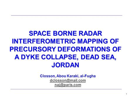 1 SPACE BORNE RADAR INTERFEROMETRIC MAPPING OF PRECURSORY DEFORMATIONS OF A DYKE COLLAPSE, DEAD SEA, JORDAN Closson, Abou Karaki, al-Fugha