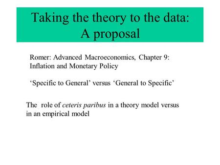 Taking the theory to the data: A proposal Romer: Advanced Macroeconomics, Chapter 9: Inflation and Monetary Policy 'Specific to General' versus 'General.