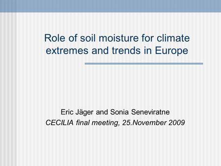 Role of soil moisture for climate extremes and trends in Europe Eric Jäger and Sonia Seneviratne CECILIA final meeting, 25.November 2009.