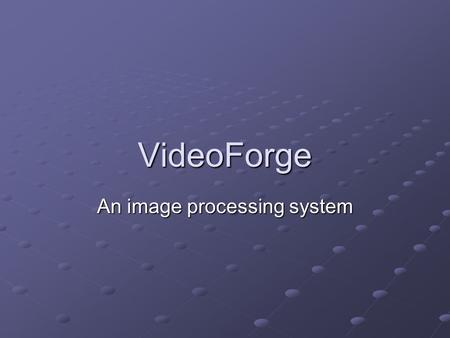 VideoForge An image processing system. Contents Current state of the art IntroductionTiers Base Base Core Core Modules Modules User interface Interactive.