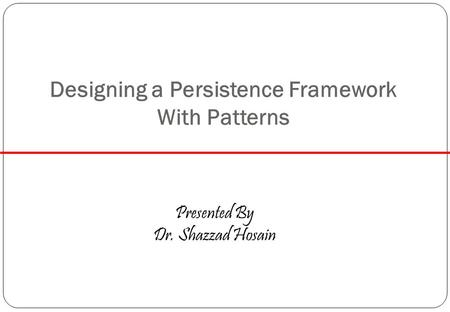 Designing a Persistence Framework With Patterns Presented By Dr. Shazzad Hosain.