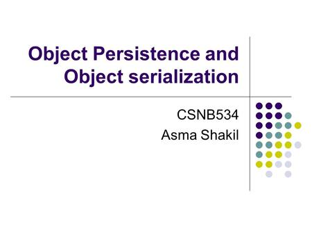 Object Persistence and Object serialization CSNB534 Asma Shakil.