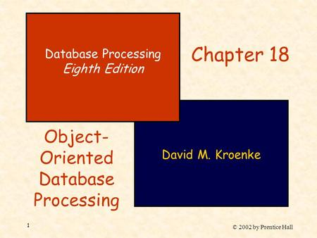 © 2002 by Prentice Hall 1 David M. Kroenke Database Processing Eighth Edition Chapter 18 Object- Oriented Database Processing.
