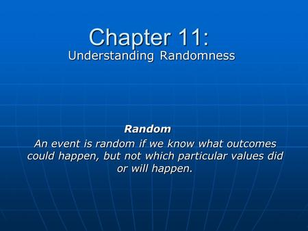 Chapter 11: Understanding Randomness Random An event is random if we know what outcomes could happen, but not which particular values did or will happen.