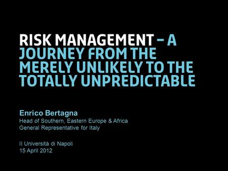 Risk management – a journey from the merely unlikely to the totally unpredictable Enrico Bertagna Head of Southern, Eastern Europe & Africa General Representative.