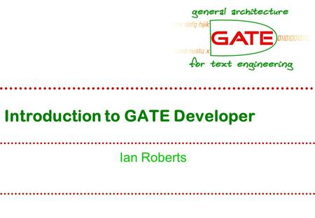 Introduction to GATE Developer Ian Roberts. University of Sheffield NLP Overview The GATE component model (CREOLE) Documents, annotations and corpora.