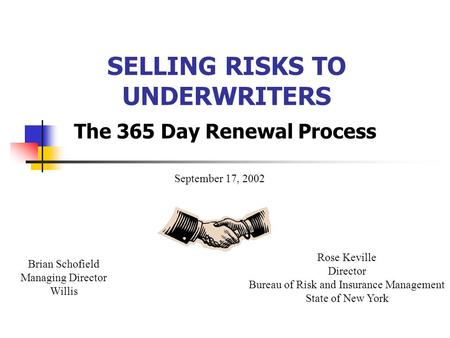 SELLING RISKS TO UNDERWRITERS The 365 Day Renewal Process Brian Schofield Managing Director Willis Rose Keville Director Bureau of Risk and Insurance Management.