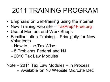 2011 TRAINING PROGRAM Emphasis on Self-training using the internet New Training web site – TaxPrep4Free.org Use of Mentors and Work Shops Familiarization.