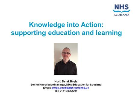 Knowledge into Action: supporting education and learning Host: Derek Boyle Senior Knowledge Manager, NHS Education for Scotland