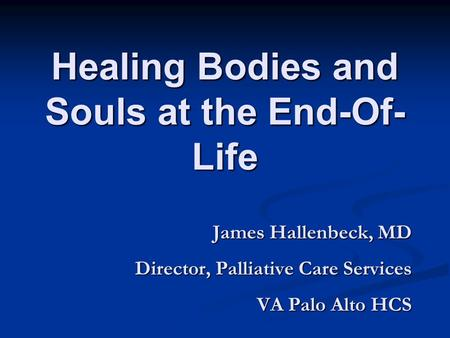 Healing Bodies and Souls at the End-Of- Life James Hallenbeck, MD Director, Palliative Care Services VA Palo Alto HCS.