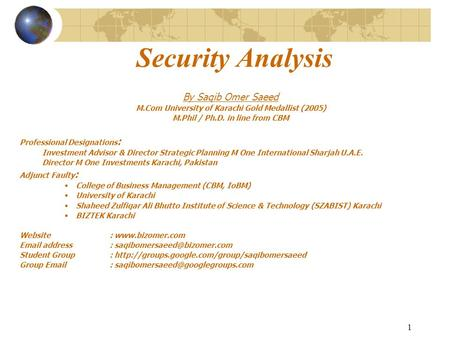 1 Security Analysis By Saqib Omer Saeed M.Com University of Karachi Gold Medallist (2005) M.Phil / Ph.D. in line from CBM Professional Designations : Investment.
