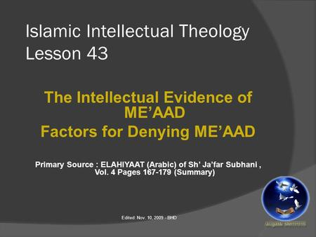 Islamic Intellectual Theology Lesson 43 The Intellectual Evidence of ME'AAD Factors for Denying ME'AAD Primary Source : ELAHIYAAT (Arabic) of Sh' Ja'far.