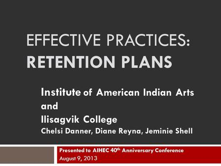EFFECTIVE PRACTICES: RETENTION PLANS Presented to AIHEC 40 th Anniversary Conference August 9, 2013 Institute of American Indian Arts and Ilisagvik College.
