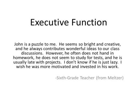 Executive Function John is a puzzle to me. He seems so bright and creative, and he always contributes wonderful ideas to our class discussions. However,