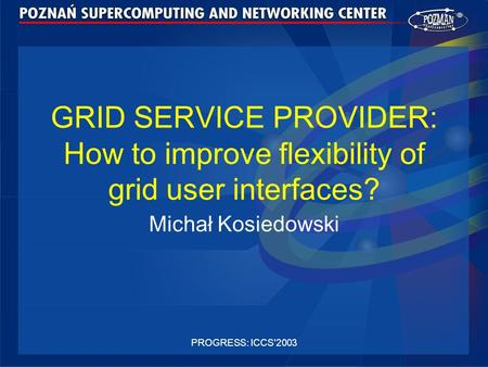 PROGRESS: ICCS'2003 GRID SERVICE PROVIDER: How to improve flexibility of grid user interfaces? Michał Kosiedowski.