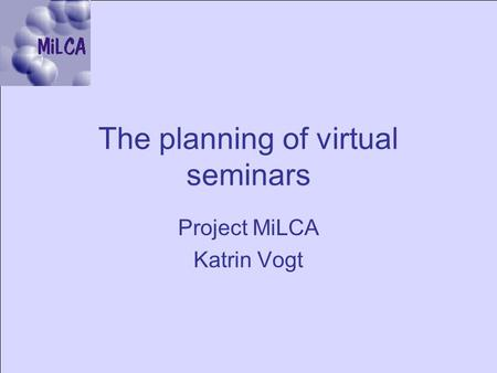 The planning of virtual seminars Project MiLCA Katrin Vogt.