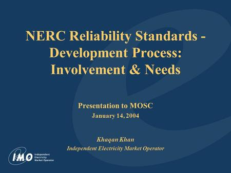 NERC Reliability Standards - Development Process: Involvement & Needs Presentation to MOSC January 14, 2004 Khaqan Khan Independent Electricity Market.