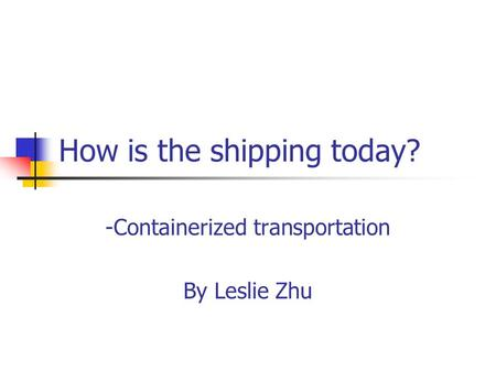 How is the shipping today? -Containerized transportation By Leslie Zhu.