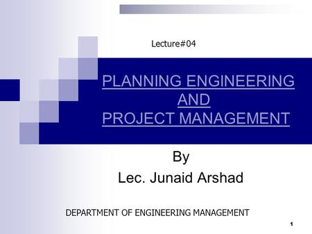 PLANNING ENGINEERING AND PROJECT MANAGEMENT By Lec. Junaid Arshad 1 Lecture#04 DEPARTMENT OF ENGINEERING MANAGEMENT.