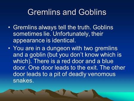 Gremlins and Goblins Gremlins always tell the truth. Goblins sometimes lie. Unfortunately, their appearance is identical. You are in a dungeon with two.