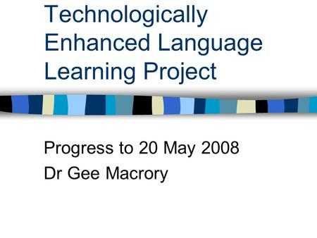 Technologically Enhanced Language Learning Project Progress to 20 May 2008 Dr Gee Macrory.