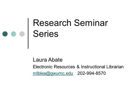 Research Seminar Series Laura Abate Electronic Resources & Instructional Librarian 202-994-8570.