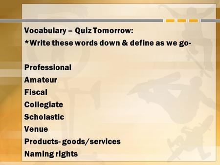 Vocabulary – Quiz Tomorrow: *Write these words down & define as we go- Professional Amateur Fiscal Collegiate Scholastic Venue Products- goods/services.