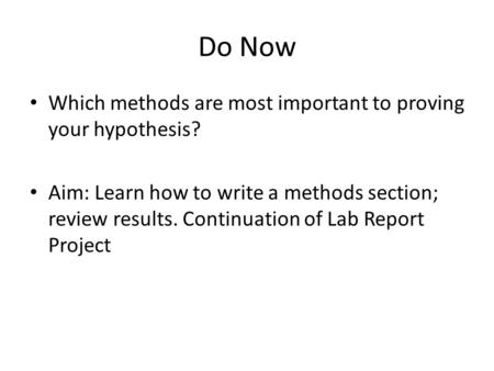 Do Now Which methods are most important to proving your hypothesis? Aim: Learn how to write a methods section; review results. Continuation of Lab Report.