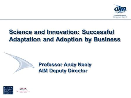Professor Andy Neely AIM Deputy Director Science and Innovation: Successful Adaptation and Adoption by Business.