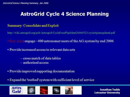 AstroGrid Science Planning Summary, Jun 2006 Jonathan Tedds Leicester University AstroGrid Cycle 4 Science Planning Summary: Consolidate and Exploit
