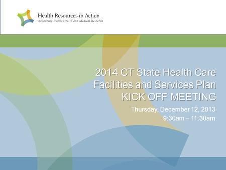 2014 CT State Health Care Facilities and Services Plan KICK OFF MEETING Thursday, December 12, 2013 9:30am – 11:30am.