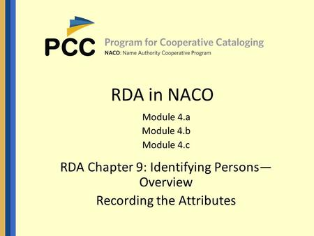 RDA in NACO Module 4.a Module 4.b Module 4.c RDA Chapter 9: Identifying Persons— Overview Recording the Attributes.