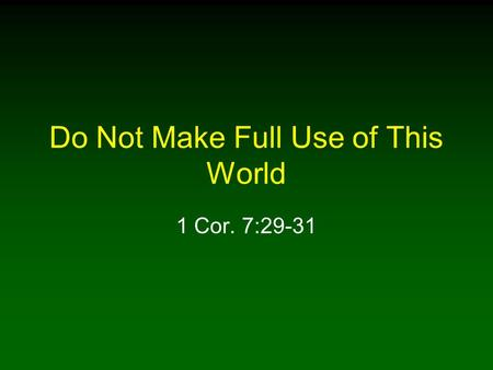 Do Not Make Full Use of This World 1 Cor. 7:29-31.