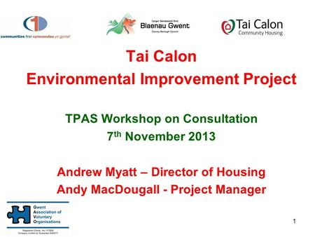 Tai Calon Environmental Improvement Project TPAS Workshop on Consultation 7 th November 2013 Andrew Myatt – Director of Housing Andy MacDougall - Project.