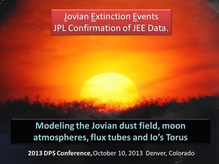 Jovian Extinction Events JPL Confirmation of JEE Data. Jovian Extinction Events JPL Confirmation of JEE Data. Modeling the Jovian dust field, moon atmospheres,