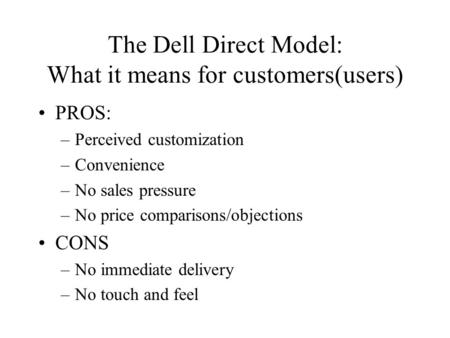 The Dell Direct Model: What it means for customers(users) PROS: –Perceived customization –Convenience –No sales pressure –No price comparisons/objections.